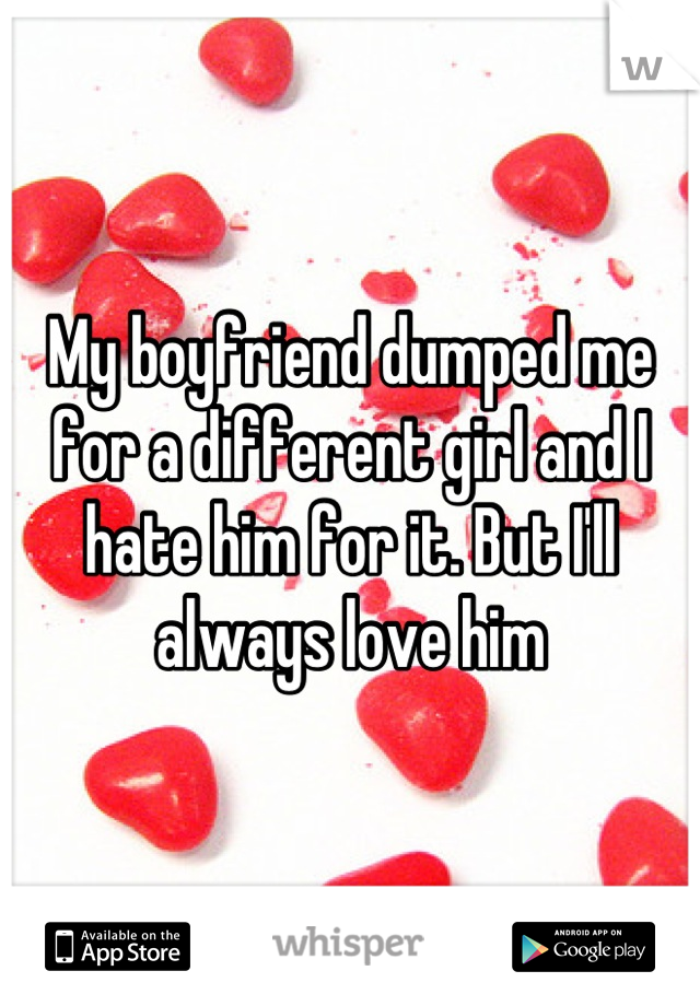 My boyfriend dumped me for a different girl and I hate him for it. But I'll always love him
