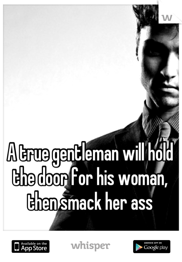 A true gentleman will hold the door for his woman, then smack her ass