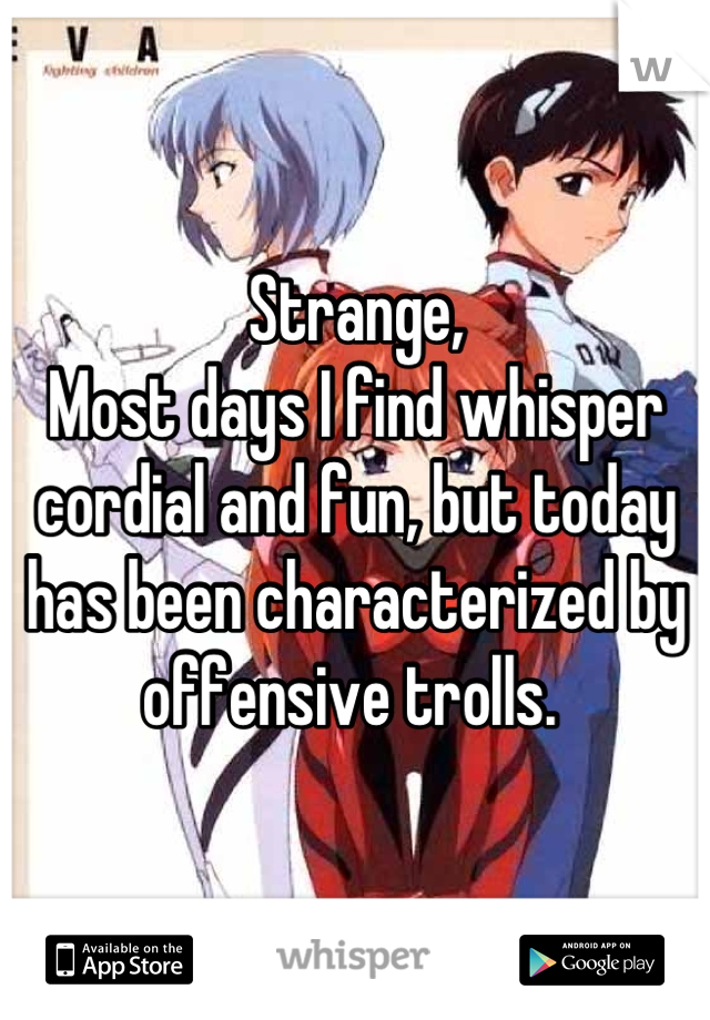 Strange, Most days I find whisper cordial and fun, but today has been characterized by offensive trolls.