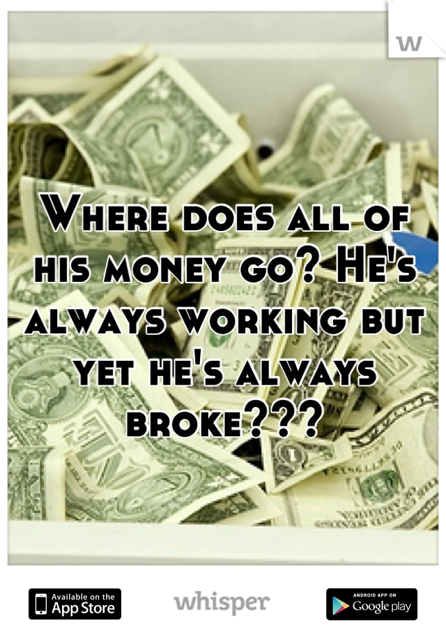 Where does all of his money go? He's always working but yet he's always broke???