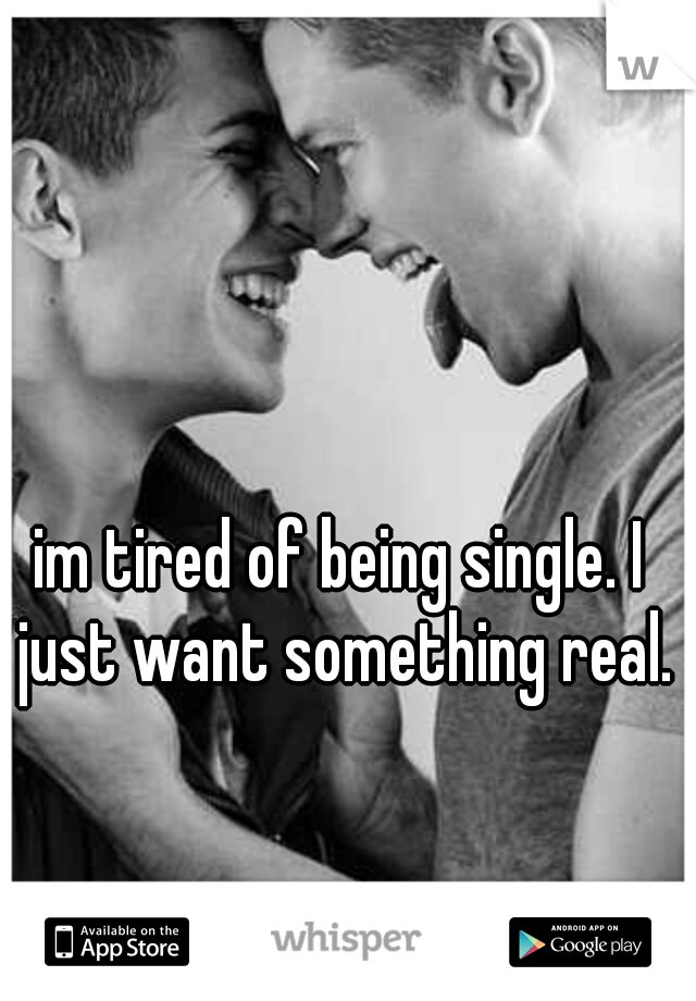 im tired of being single. I just want something real.