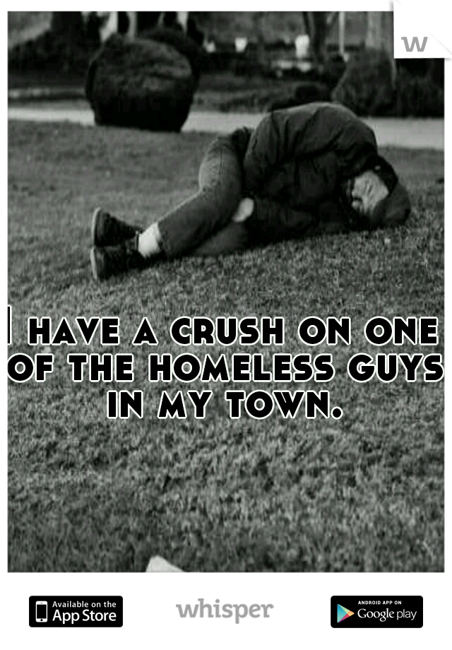 I have a crush on one of the homeless guys in my town.