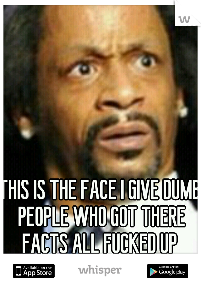 THIS IS THE FACE I GIVE DUMB PEOPLE WHO GOT THERE FACTS ALL FUCKED UP  ABOUT MEDCIAL MARIJUANA