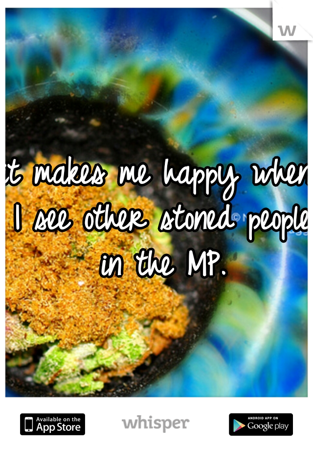 it makes me happy when I see other stoned people in the MP.