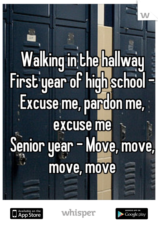 Walking in the hallway First year of high school - Excuse me, pardon me, excuse me Senior year - Move, move, move, move