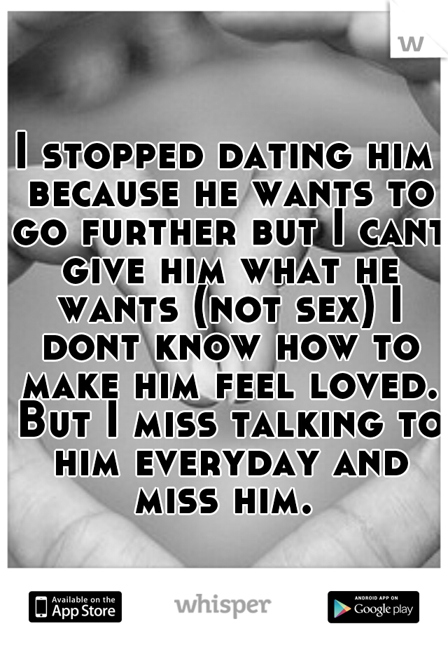 I stopped dating him because he wants to go further but I cant give him what he wants (not sex) I dont know how to make him feel loved. But I miss talking to him everyday and miss him.