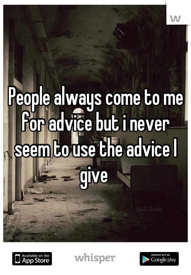 People always come to me for advice but i never seem to use the advice I give