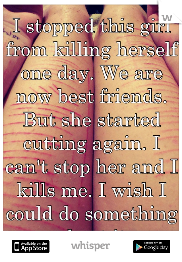 I stopped this girl from killing herself one day. We are now best friends. But she started cutting again. I can't stop her and I kills me. I wish I could do something about it