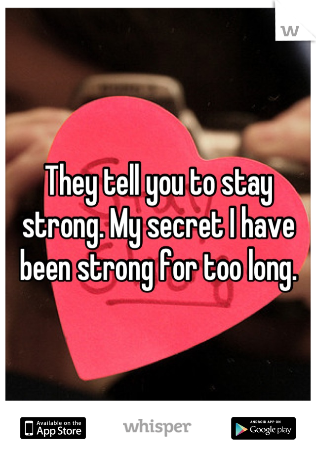 They tell you to stay strong. My secret I have been strong for too long.