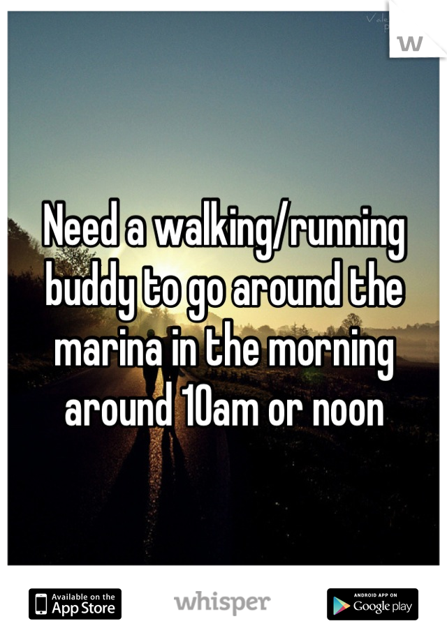 Need a walking/running buddy to go around the marina in the morning around 10am or noon