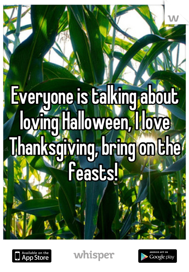 Everyone is talking about loving Halloween, I love Thanksgiving, bring on the feasts!
