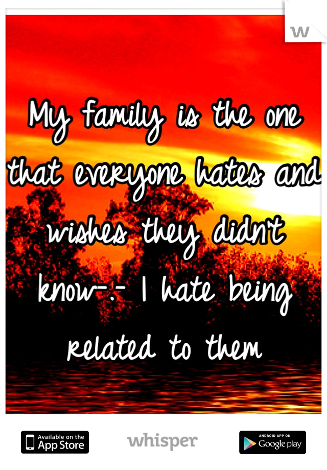 My family is the one that everyone hates and wishes they didn't know-.- I hate being related to them