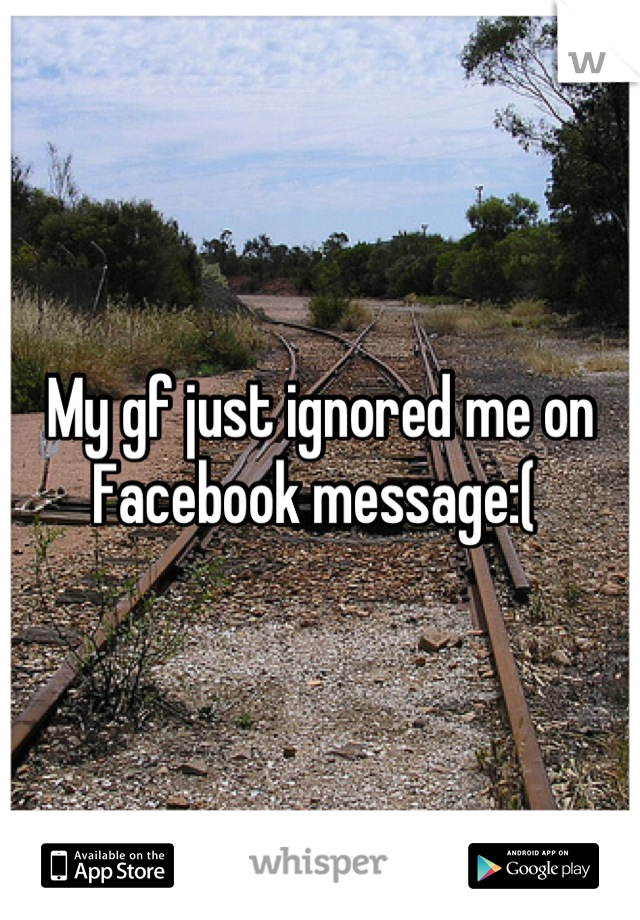 My gf just ignored me on Facebook message:(