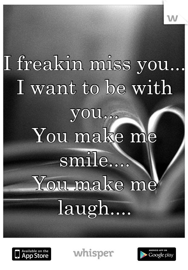I freakin miss you... I want to be with you... You make me smile.... You make me laugh....