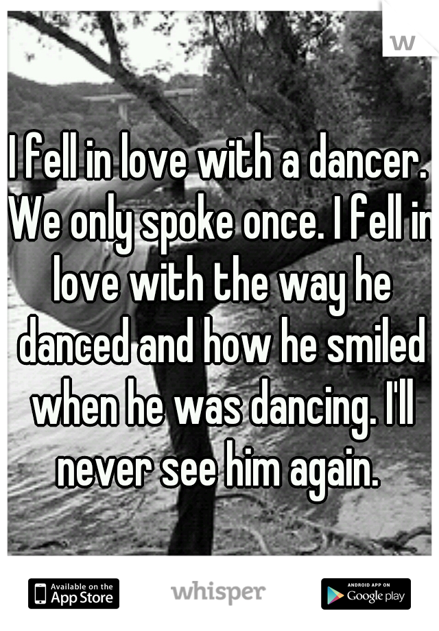 I fell in love with a dancer. We only spoke once. I fell in love with the way he danced and how he smiled when he was dancing. I'll never see him again.
