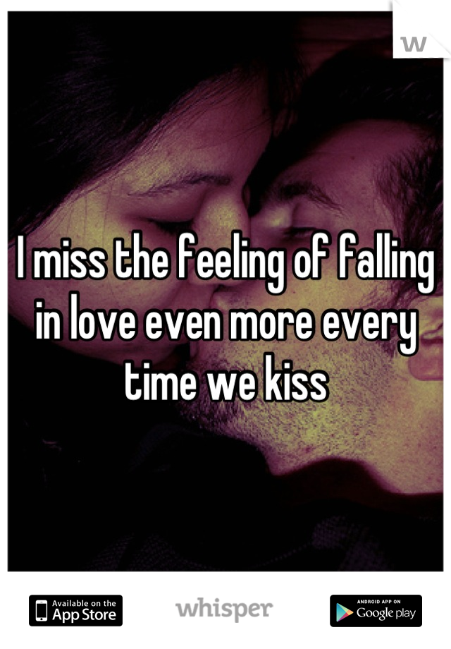 I miss the feeling of falling in love even more every time we kiss