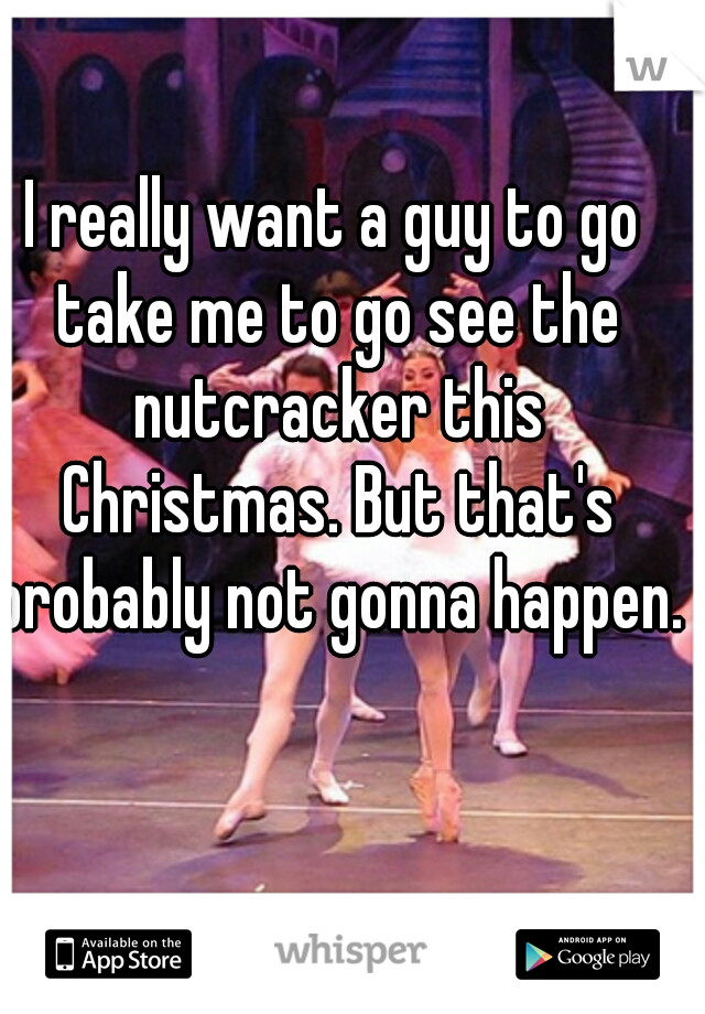 I really want a guy to go take me to go see the nutcracker this Christmas. But that's probably not gonna happen.