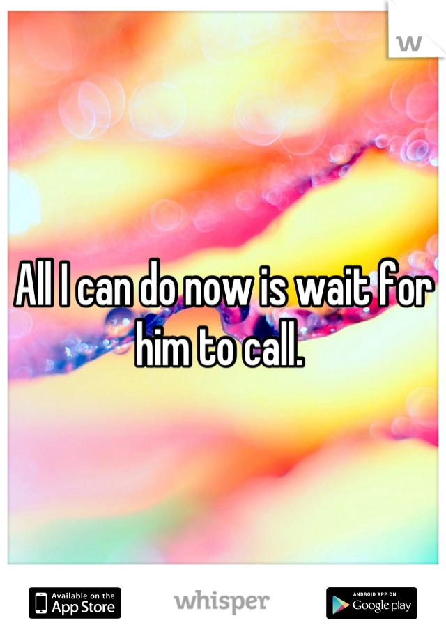 All I can do now is wait for him to call.