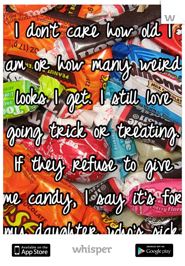 I don't care how old I am or how many weird looks I get. I still love going trick or treating. If they refuse to give me candy, I say it's for my daughter who's sick.