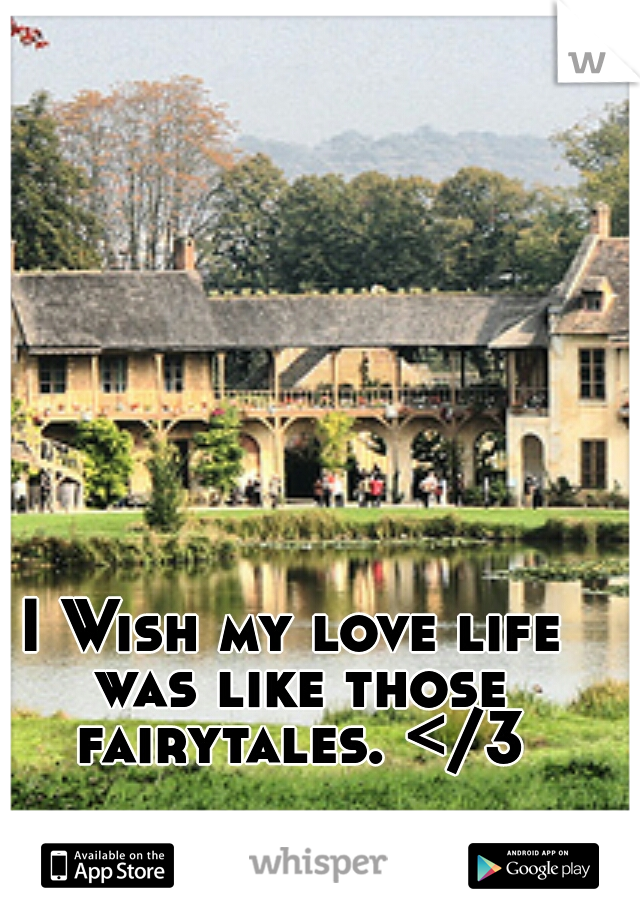 I Wish my love life was like those fairytales. </3