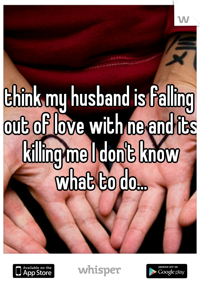 think my husband is falling out of love with ne and its killing me I don't know what to do...