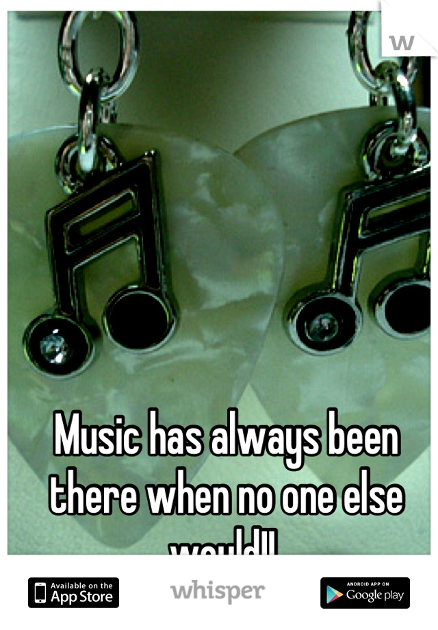 Music has always been there when no one else would!!