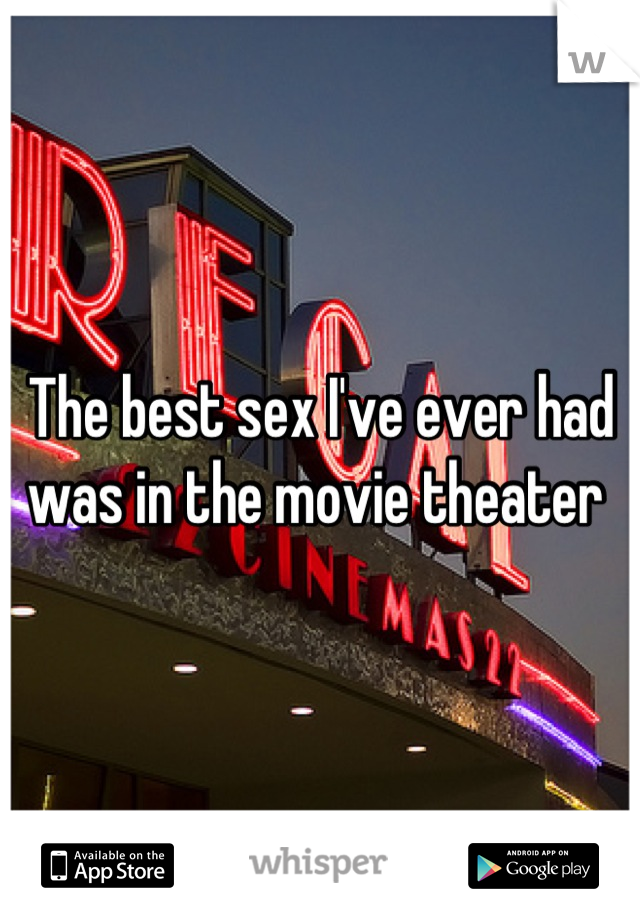 The best sex I've ever had was in the movie theater