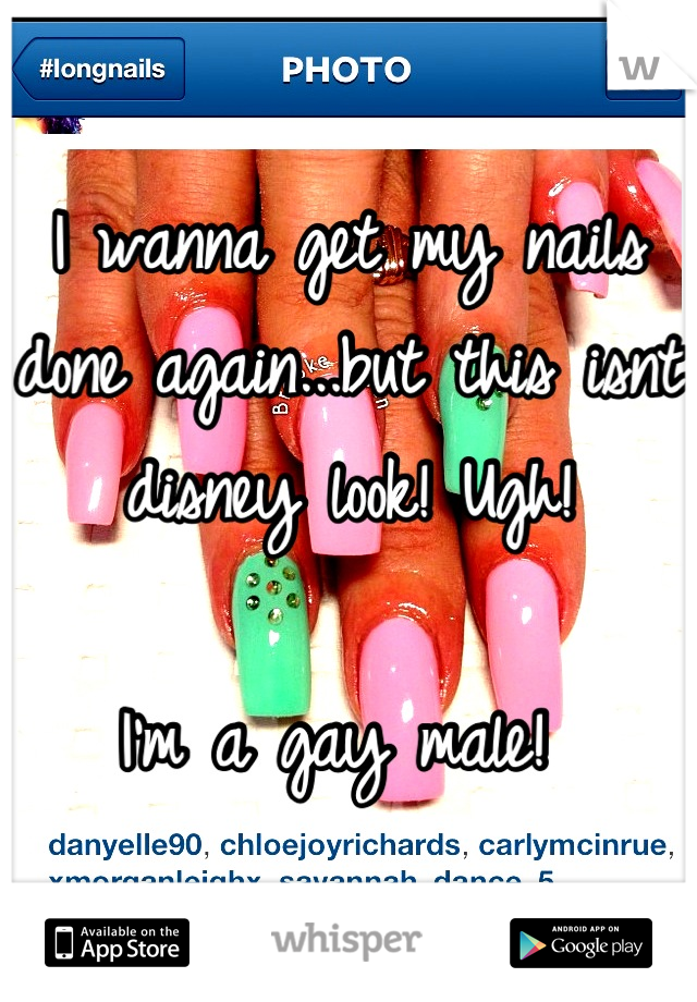 I wanna get my nails done again...but this isnt disney look! Ugh!   I'm a gay male!