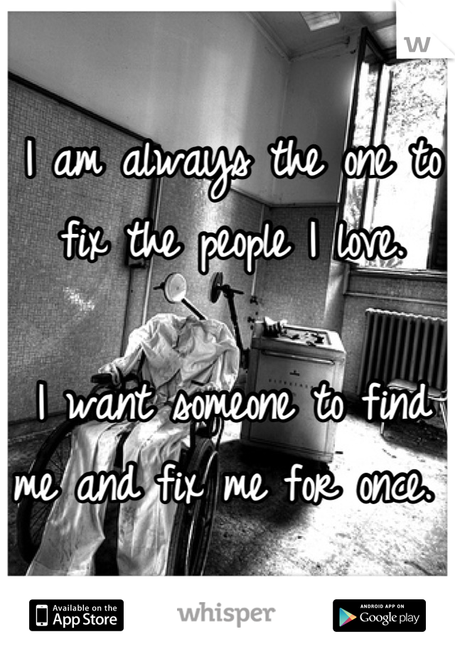 I am always the one to fix the people I love.   I want someone to find me and fix me for once.