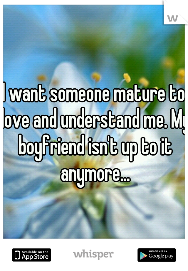 I want someone mature to love and understand me. My boyfriend isn't up to it anymore...