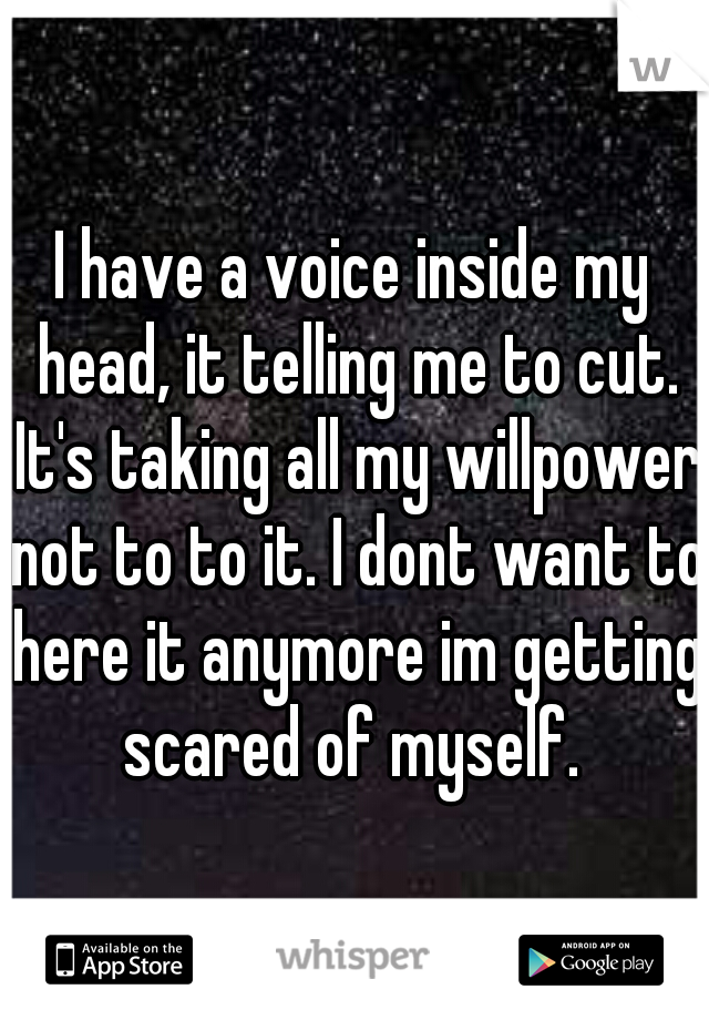 I have a voice inside my head, it telling me to cut. It's taking all my willpower not to to it. I dont want to here it anymore im getting scared of myself.