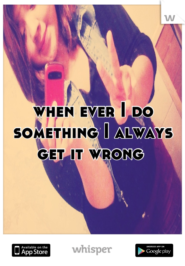 when ever I do something I always get it wrong