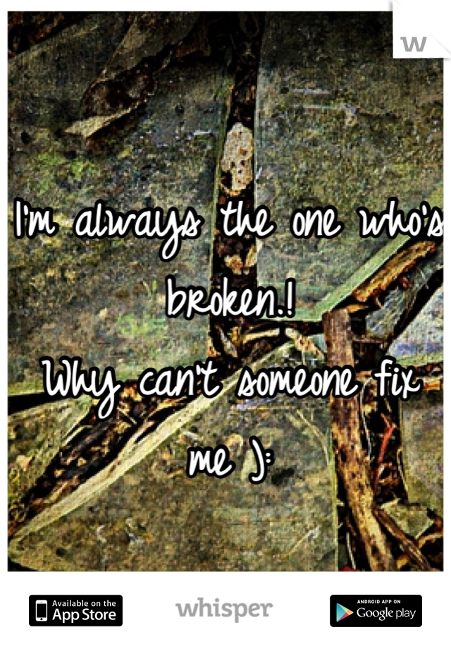 I'm always the one who's broken.!  Why can't someone fix me ):