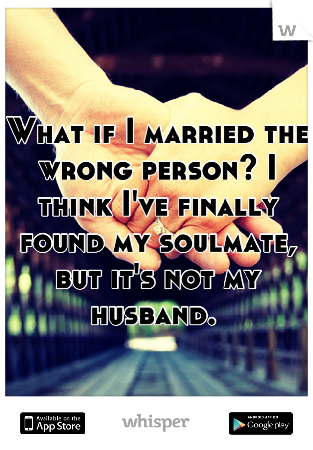 What if I married the wrong person? I think I've finally found my soulmate, but it's not my husband.