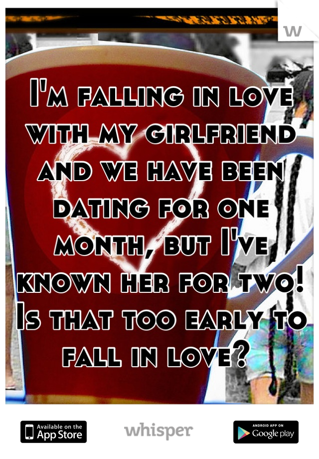 I'm falling in love with my girlfriend and we have been dating for one month, but I've known her for two! Is that too early to fall in love?