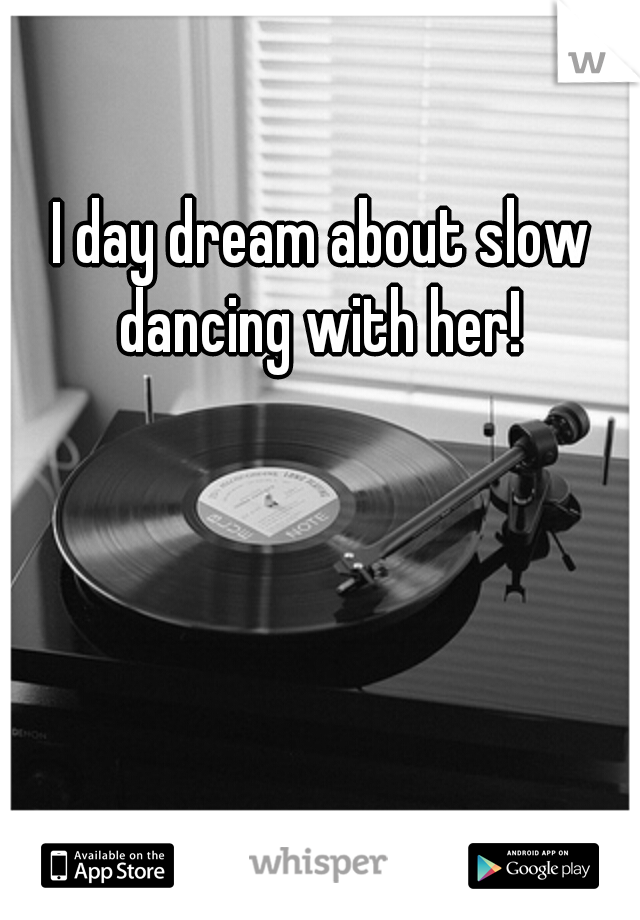 I day dream about slow dancing with her!