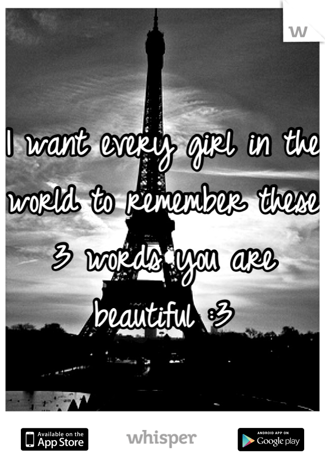 I want every girl in the world to remember these 3 words you are beautiful :3