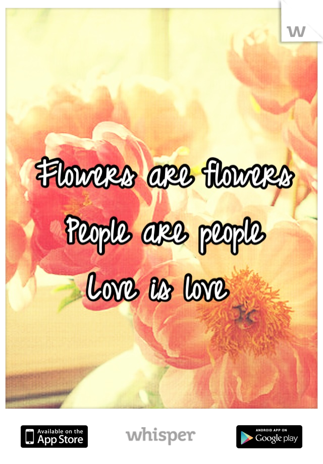 Flowers are flowers  People are people  Love is love