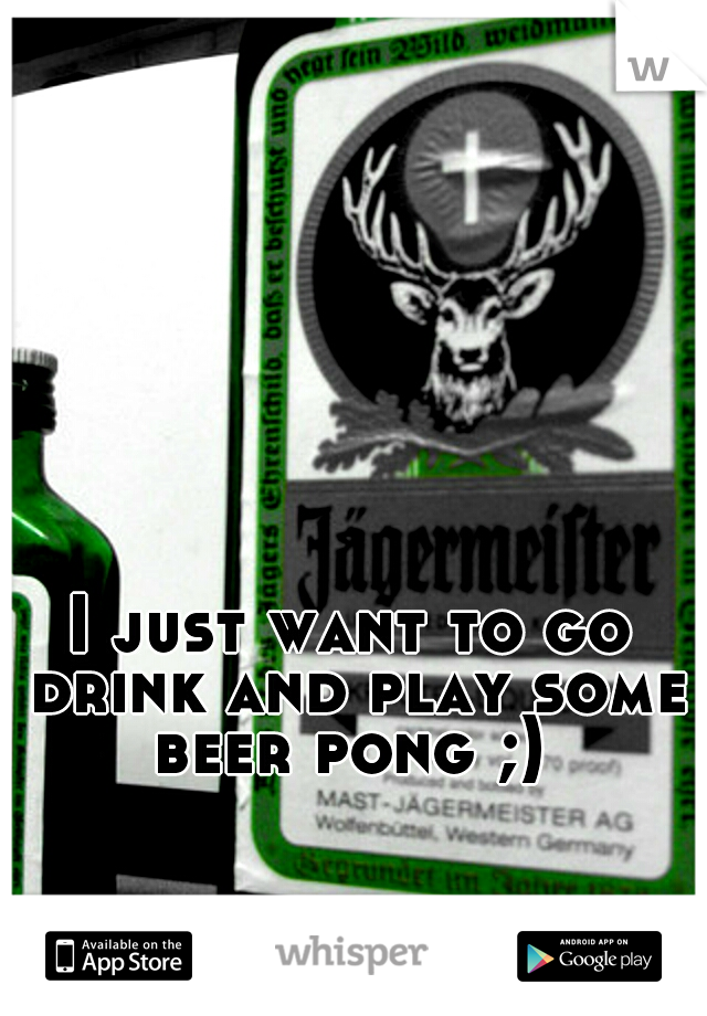 I just want to go drink and play some beer pong ;)