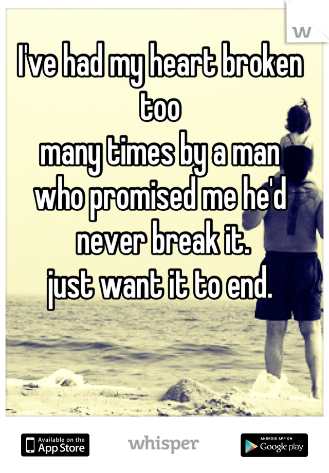I've had my heart broken too  many times by a man  who promised me he'd  never break it.   just want it to end.