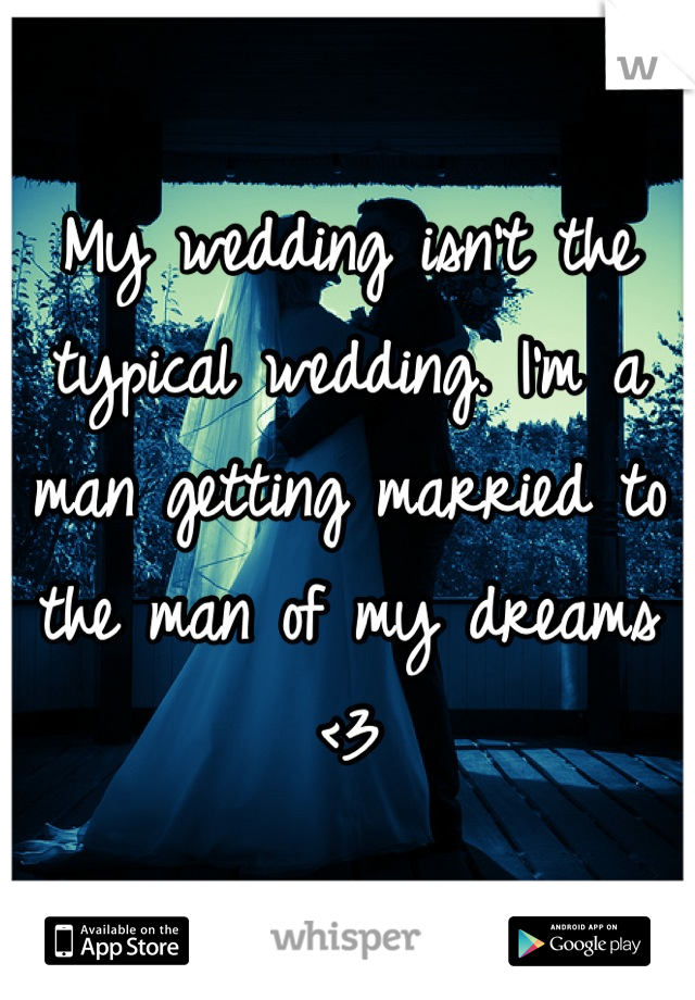 My wedding isn't the typical wedding. I'm a man getting married to the man of my dreams <3