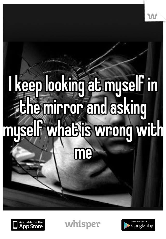 I keep looking at myself in the mirror and asking myself what is wrong with me