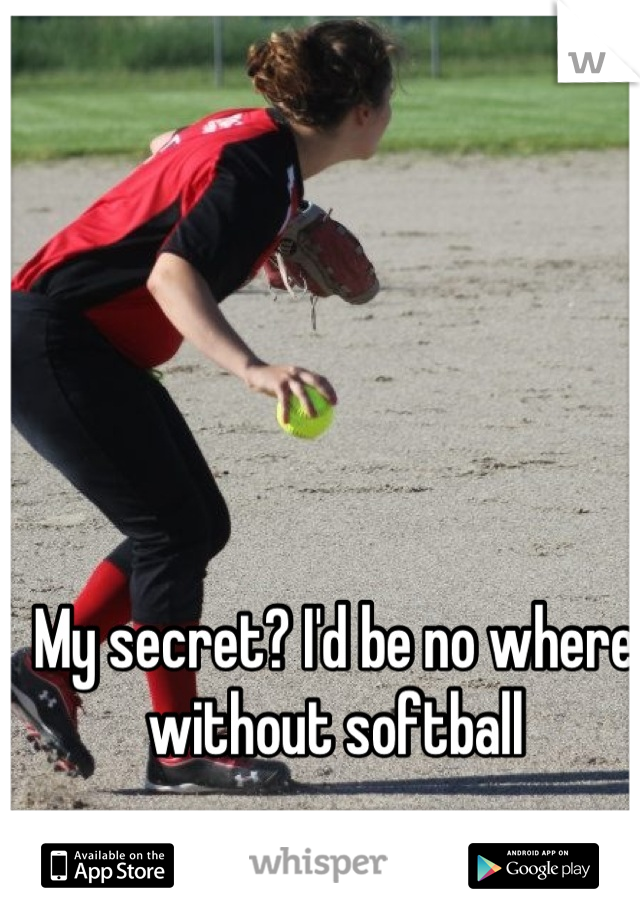 My secret? I'd be no where without softball