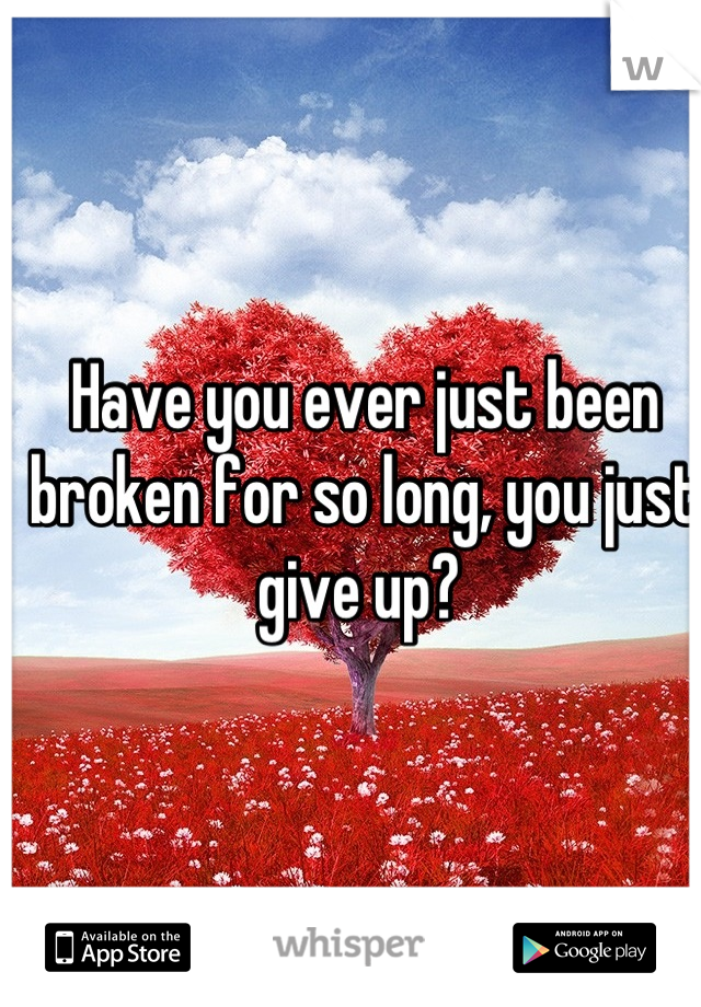 Have you ever just been broken for so long, you just give up?
