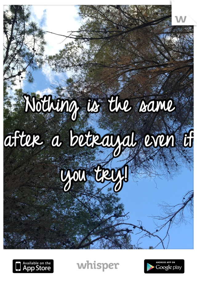 Nothing is the same after a betrayal even if you try!