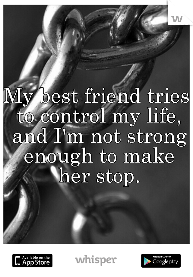 My best friend tries to control my life, and I'm not strong enough to make her stop.