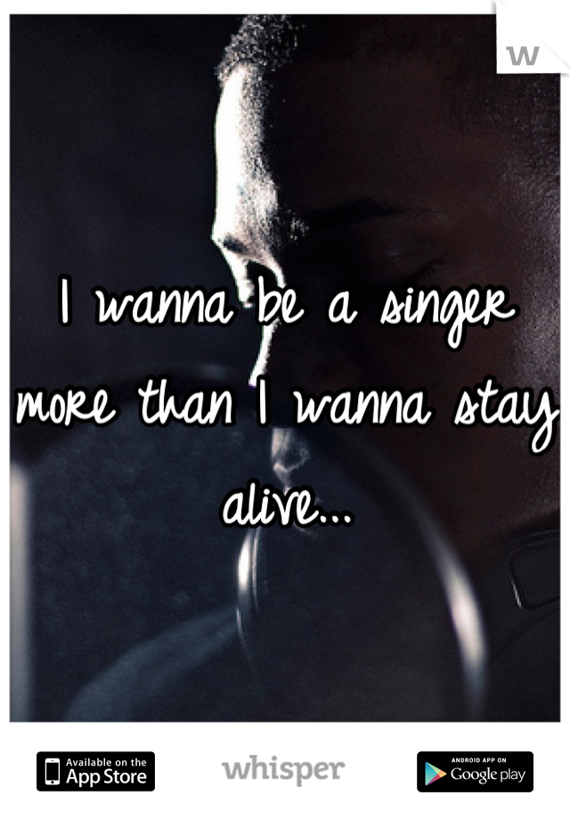 I wanna be a singer more than I wanna stay alive...
