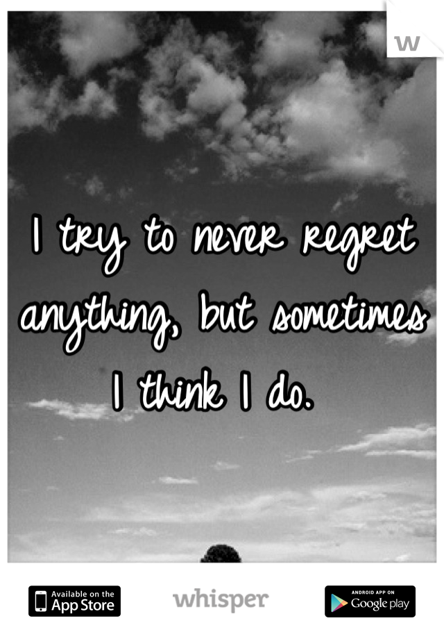 I try to never regret anything, but sometimes I think I do.