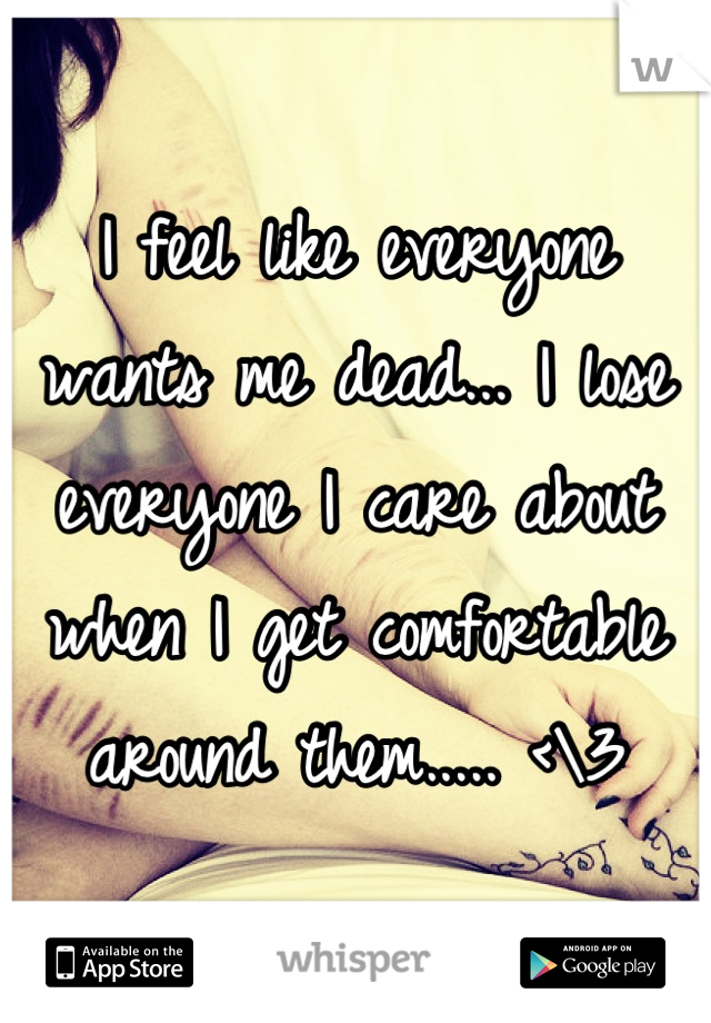 I feel like everyone wants me dead... I lose everyone I care about when I get comfortable around them..... <\3