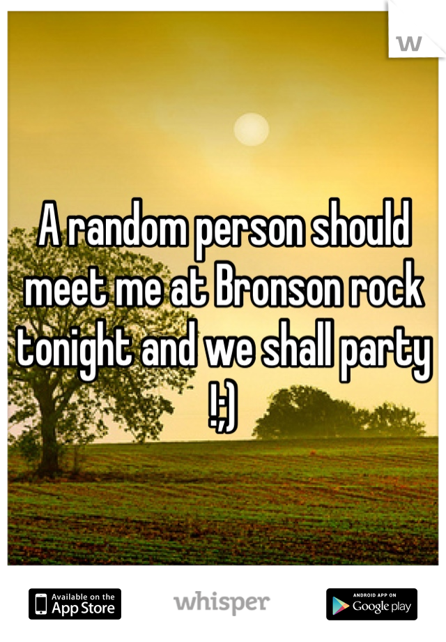 A random person should meet me at Bronson rock tonight and we shall party !;)